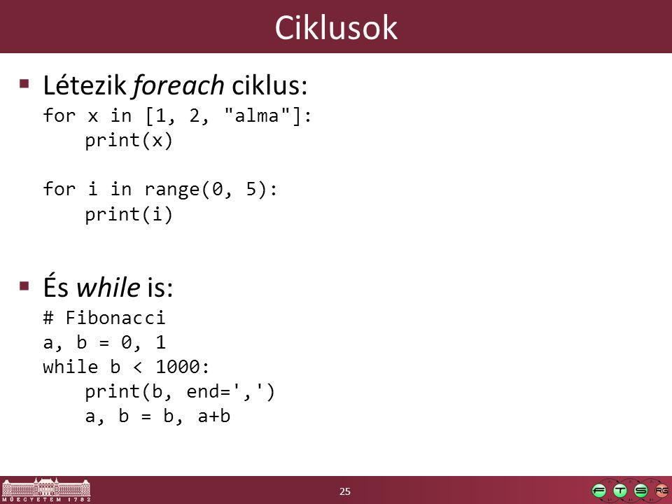 Ciklusok Létezik foreach ciklus: for x in [1, 2, alma ]: print(x) for i in range(0, 5): print(i)